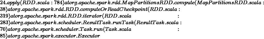 24.apply(RDD.scala:784) at org.apache.spark.rdd.MapPartitionsRDD.compute(MapPartitionsRDD.scala:38) at org.apache.spark.rdd.RDD.computeOrReadCheckpoint(RDD.scala:319) at org.apache.spark.rdd.RDD.iterator(RDD.scala:283) at org.apache.spark.scheduler.ResultTask.runTask(ResultTask.scala:70) at org.apache.spark.scheduler.Task.run(Task.scala:85) at org.apache.spark.executor.Executor